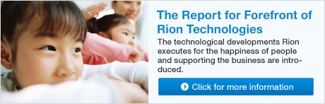 The Report for Forefront of Rion Technologies The technological developments Rion executes for the happiness of people and supporting the business are introduced. Click for more information