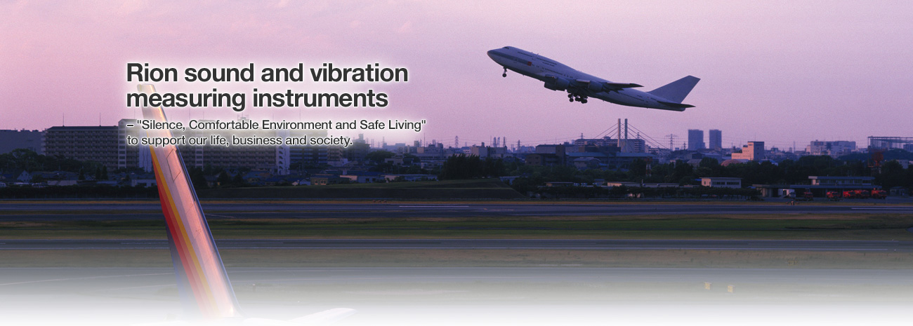 "Rion sound and vibration measuring instruments – ""Silence, Comfortable Environment and Safe Living"" to support our life, business and society."